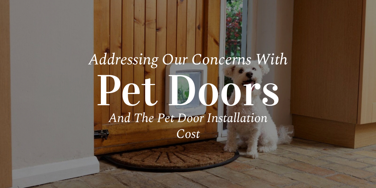 Addressing Our Concerns With Pet Doors And The Pet Door Installation Cost